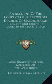 An Account of the Conduct of the Dowager Duchess of Marlborough: From Her First Coming to Court to the Year 1710 (1742) by Nathaniel Hooke