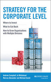 Strategy for the Corporate Level - Where to Invest, What to Cut Back and How to Grow Organisations with Multiple Divisions by Andrew Campbell