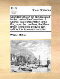 Considerations on the Opinion Stated by the Lords of the Committee of Council, in a Representation to the King, Upon the Corn Laws, That Great Britain Is Unable to Produce Corn Sufficient for Its Own Consumption by William Mitford