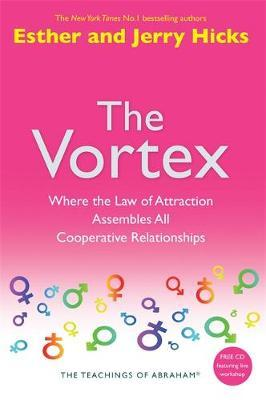 The Vortex: Where the Law of Attraction Assembles All Cooperative Relationships by Esther Hicks