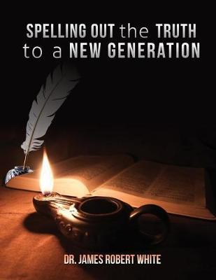 Spelling Out the Truth to a New Generation by Dr James Robert White
