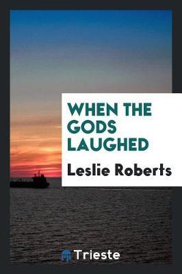 When the Gods Laughed by Leslie Roberts
