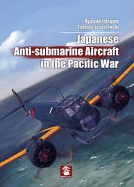 Japanese Anti-Submarine Aircraft in the Pacific War by Ryusuke Ishiguro