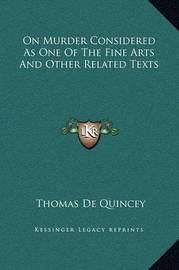 On Murder Considered as One of the Fine Arts and Other Related Texts by Thomas De Quincey