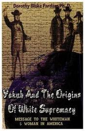 Yakub & the Origins of White Supremacy by Dorothy Blake Farda