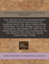 The Report of the Commissioners Apppointed by Parliament to Enquire Into the Irish Forfeitures Delivered to the Honble House of Commons December 15, 1699: With Their Resolutions and Addresses to His Majesty Relating to Those Forfeitures (1700) by House of England & Wales Parliament