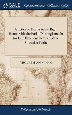 A Letter of Thanks to the Right Honourable the Earl of Nottingham, for His Late Excellent Defence of the Christian Faith; by Thomas Manningham