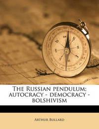 The Russian Pendulum; Autocracy - Democracy - Bolshivism by Arthur Bullard