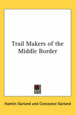 Trail Makers of the Middle Border by Hamlin Garland