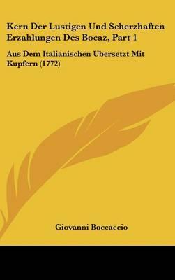 Kern Der Lustigen Und Scherzhaften Erzahlungen Des Bocaz: Aus Dem Italianischen Ubersetzt Mit Kupfern (1772): Pt. 1 by Giovanni Boccaccio