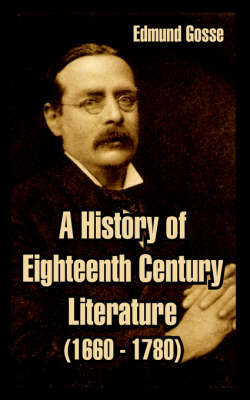 A History of Eighteenth Century Literature (1660-1780) by Edmund Gosse