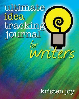 Ultimate Idea Tracking Journal for Writers by Kristen Joy