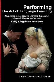 Performing the Art of Language Learning by Kelly C Kingsbury Brunetto