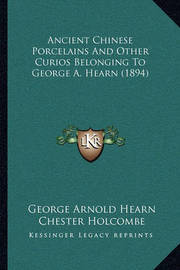 Ancient Chinese Porcelains and Other Curios Belonging to George A. Hearn (1894) by George Arnold Hearn