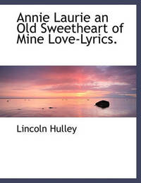 Annie Laurie an Old Sweetheart of Mine Love-Lyrics. by Lincoln Hulley