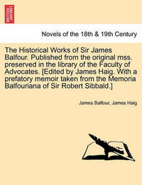 The Historical Works of Sir James Balfour. Published from the Original Mss. Preserved in the Library of the Faculty of Advocates. [Edited by James Hai by James Balfour