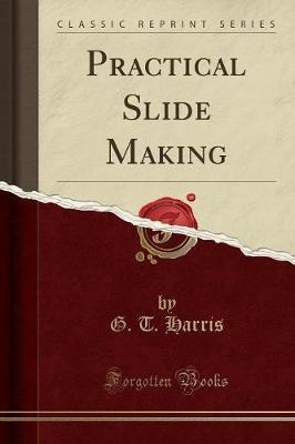 Practical Slide Making (Classic Reprint) by G T Harris