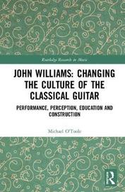 John Williams: Changing the Culture of the Classical Guitar by Michael O'Toole