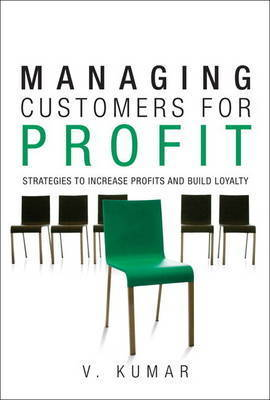 Managing Customers for Profit: Strategies to Increase Profits and Build Loyalty by V Kumar
