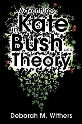 Adventures in Kate Bush and Theory by Deborah M. Withers