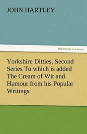Yorkshire Ditties, Second Series to Which Is Added the Cream of Wit and Humour from His Popular Writings by John Hartley