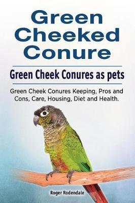 Green Cheeked Conure. Green Cheek Conures as pets. Green Cheek Conures Keeping, Pros and Cons, Care, Housing, Diet and Health. by Roger Rodendale