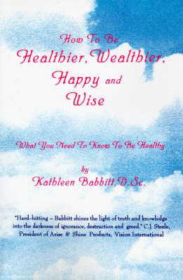 How to Be Healthier, Wealthier, Happy and Wise: What You Need to Know to Be Healthy by Kathleen Babbitt, D.Sc. image
