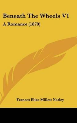Beneath the Wheels V1: A Romance (1870) by Frances Eliza Millett Notley image
