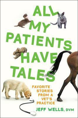 All My Patients Have Tales: Favorite Stories from a Vet's Practice by Jeff Wells