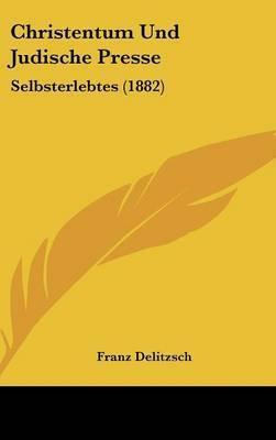 Christentum Und Judische Presse: Selbsterlebtes (1882) by Franz Delitzsch