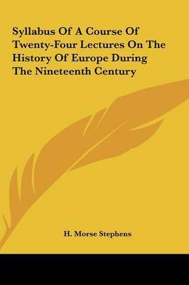 Syllabus of a Course of Twenty-Four Lectures on the History of Europe During the Nineteenth Century by H. Morse Stephens