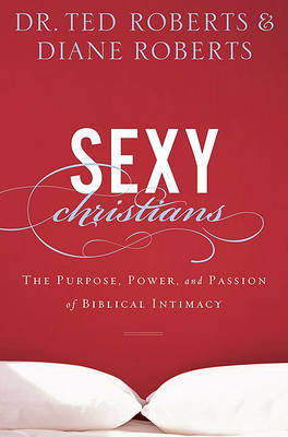 Sexy Christians: The Purpose, Power, and Passion of Biblical Intimacy by Ted Roberts