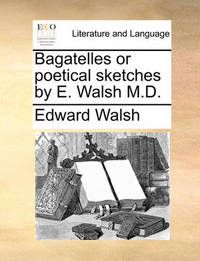 Bagatelles or Poetical Sketches by E. Walsh M.D by Edward Walsh