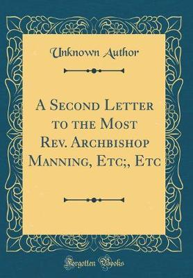 A Second Letter to the Most REV. Archbishop Manning, Etc;, Etc (Classic Reprint) by Unknown Author
