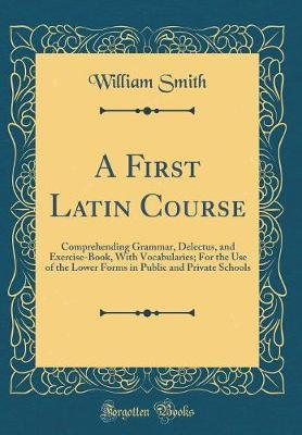 A First Latin Course by William Smith