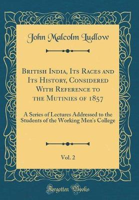 British India, Its Races and Its History, Considered with Reference to the Mutinies of 1857, Vol. 2 by John Malcolm Ludlow