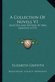 A Collection of Novels V1 a Collection of Novels V1: Selected and Revised by Mrs. Griffith (1777) Selected and Revised by Mrs. Griffith (1777) by Elizabeth Griffith