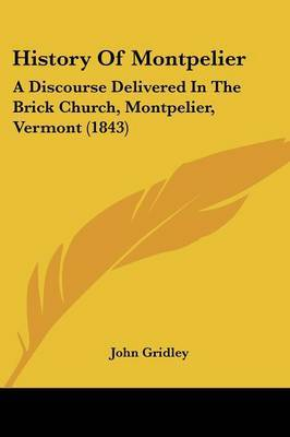 History Of Montpelier: A Discourse Delivered In The Brick Church, Montpelier, Vermont (1843) by John Gridley image