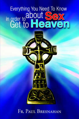 Everything You Need to Know about Sex in Order to Get to Heaven by Fr. Paul Bresnahan