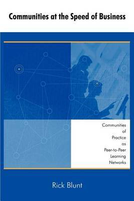 Communities at the Speed of Business: Communities of Practice as Peer-To-Peer Learning Networks by Rick Blunt