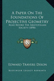 A Paper on the Foundations of Projective Geometry: Read Before the Aristotelian Society (1898) by Edward Travers Dixon
