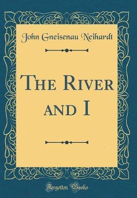 The River and I (Classic Reprint) by John Gneisenau Neihardt