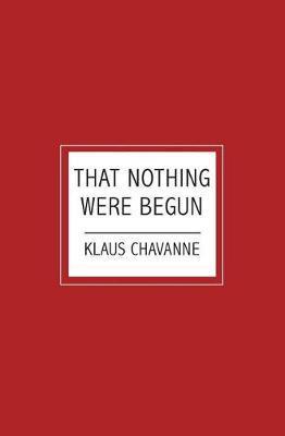 That Nothing Were Begun by Klaus Chavanne
