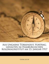 Aus Ungarns Turkenzeit. Vortrag, Gehalten Im Hamburgischen Kolonialinstitut Am 13. Januar 1917 by Georg Jacob