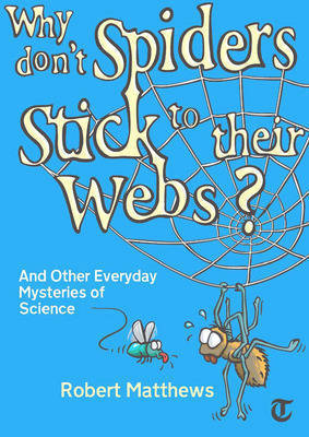 Why Don't Spiders Stick to Their Webs?: And Other Everyday Mysteries of Science by Robert Matthews