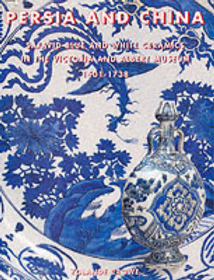 Persia and China: Safavid Blue and White Ceramics in the Victoria and Albert Museum 1501-1738 by Yolanda Crowe
