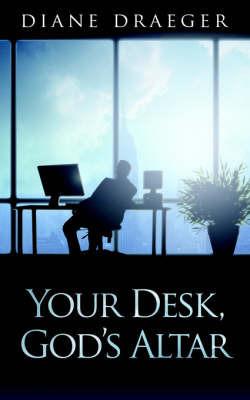 Your Desk, God's Altar by Diane Draeger