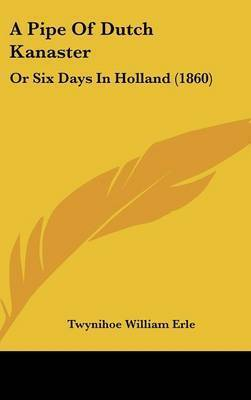 A Pipe Of Dutch Kanaster: Or Six Days In Holland (1860) by Twynihoe William Erle