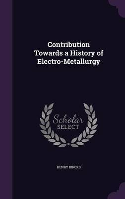 Contribution Towards a History of Electro-Metallurgy by Henry Dircks