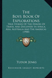 The Boys Book of Explorations: True Stories of the Heroes of Travel and Discovery in Africa, Asia, Australia and the Americas (1900) by Tudor Jenks
